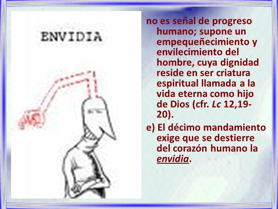 no es señal de progreso humano; supone un empequeñecimiento y envilecimiento del hombre, cuya dignidad reside en ser criatura espiritual llamada a la vida eterna como hijo de Dios (cfr.