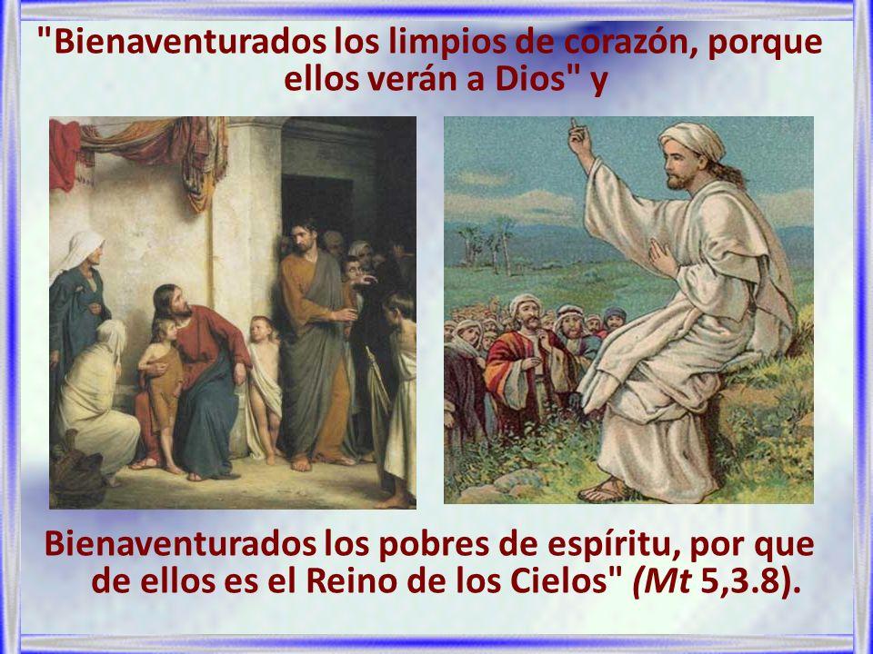 Bienaventurados los limpios de corazón, porque ellos verán a Dios y Bienaventurados los pobres de espíritu, por que de ellos es el Reino de los Cielos (Mt 5,3.8).