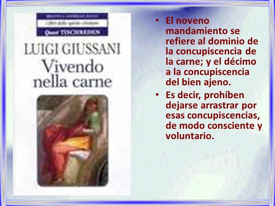 El noveno mandamiento se refiere al dominio de la concupiscencia de la carne; y el décimo a la concupiscencia del bien ajeno.