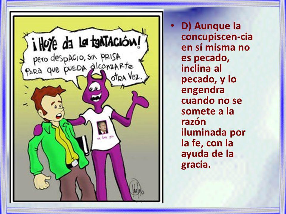 D) Aunque la concupiscen-cia en sí misma no es pecado, inclina al pecado, y lo engendra cuando no se somete a la razón iluminada por la fe, con la ayuda de la gracia.
