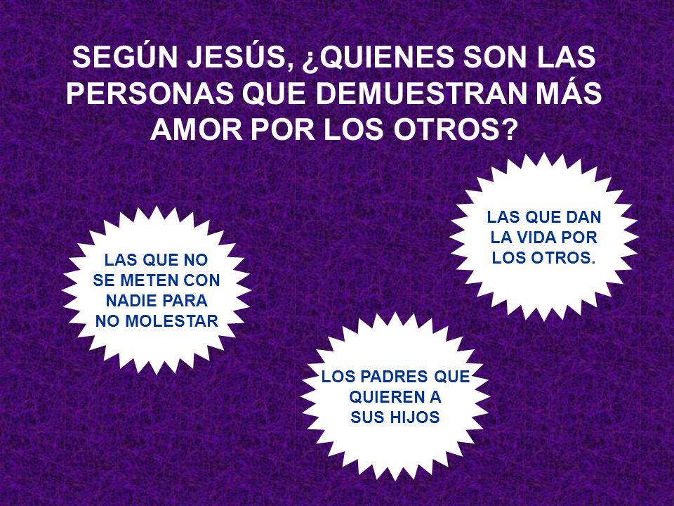 SEGÚN JESÚS, ¿QUIENES SON LAS PERSONAS QUE DEMUESTRAN MÁS AMOR POR LOS OTROS