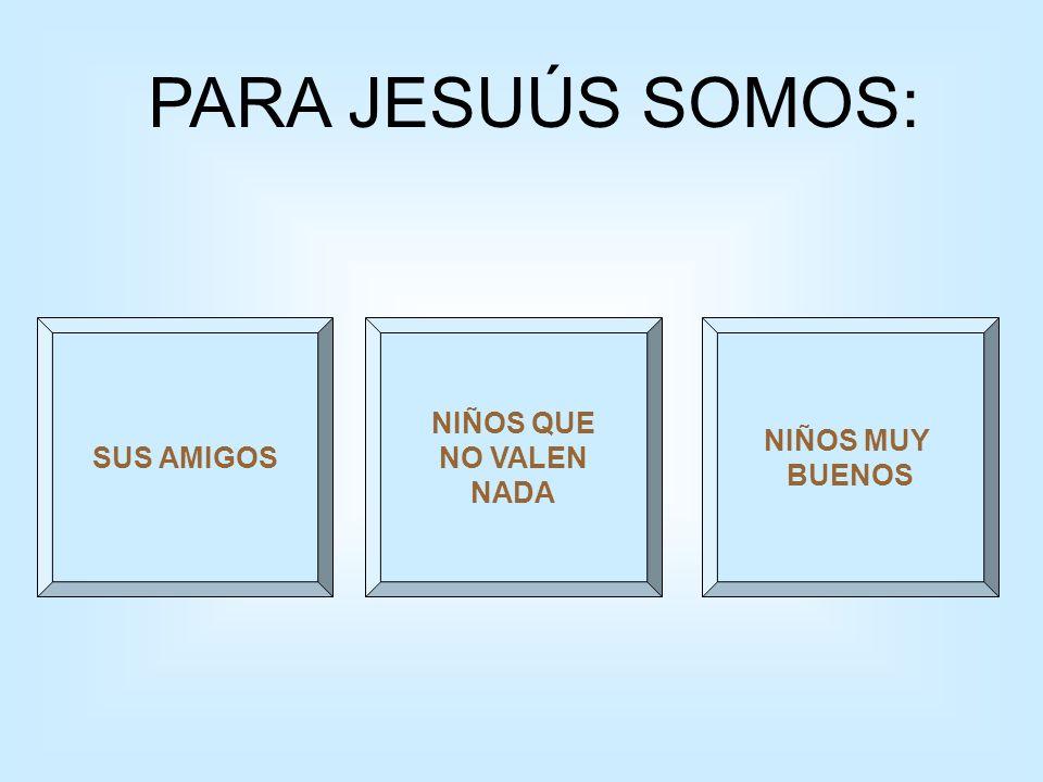 PARA JESUÚS SOMOS: SUS AMIGOS NIÑOS QUE NO VALEN NADA NIÑOS MUY BUENOS