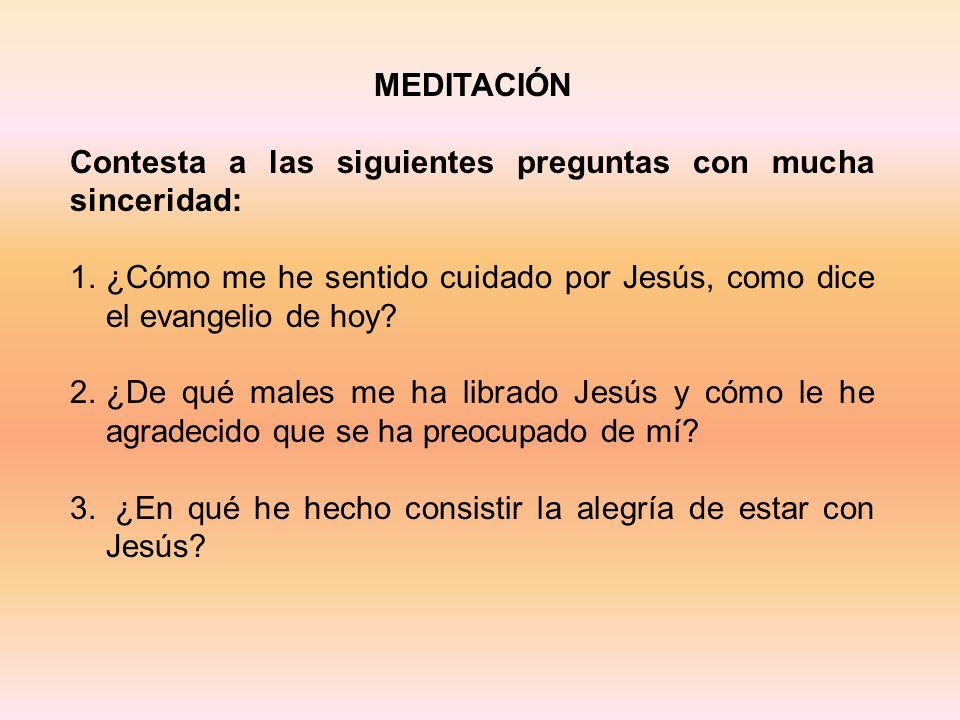 MEDITACIÓN Contesta a las siguientes preguntas con mucha sinceridad: ¿Cómo me he sentido cuidado por Jesús, como dice el evangelio de hoy