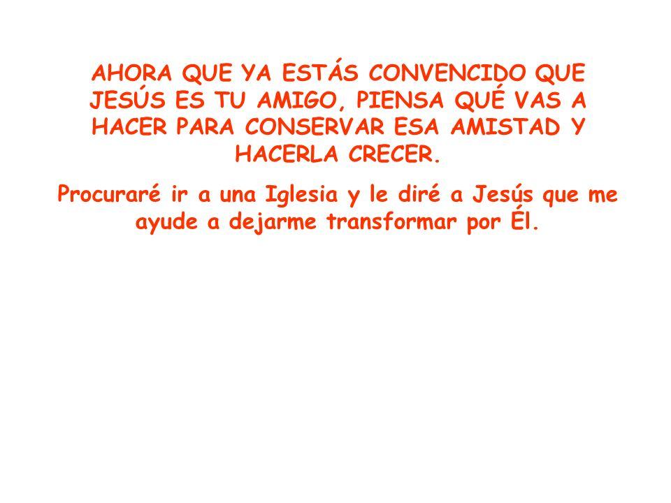 AHORA QUE YA ESTÁS CONVENCIDO QUE JESÚS ES TU AMIGO, PIENSA QUÉ VAS A HACER PARA CONSERVAR ESA AMISTAD Y HACERLA CRECER.