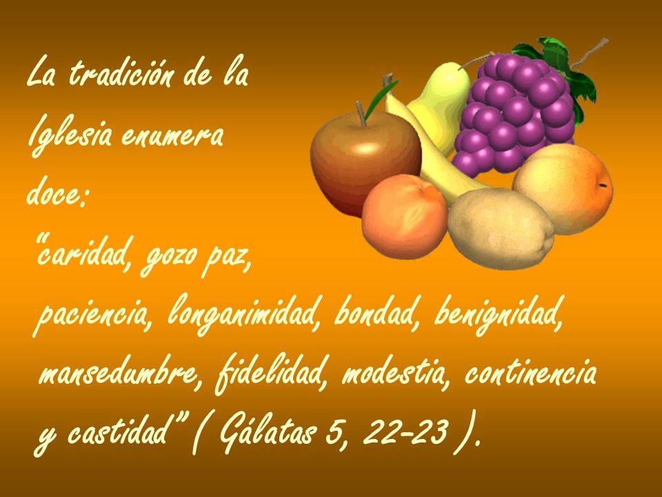 La tradición de la Iglesia enumera. doce: caridad, gozo paz, paciencia, longanimidad, bondad, benignidad,