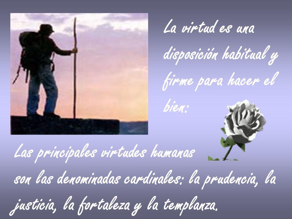 La virtud es una disposición habitual y. firme para hacer el. bien: Las principales virtudes humanas.