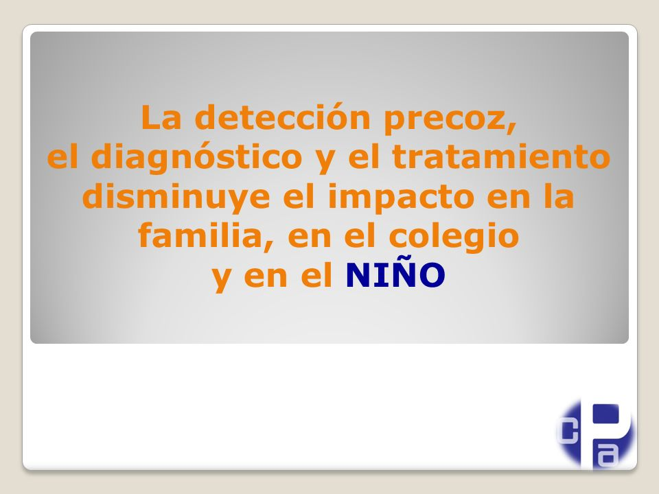 La detección precoz, el diagnóstico y el tratamiento disminuye el impacto en la familia, en el colegio y en el NIÑO