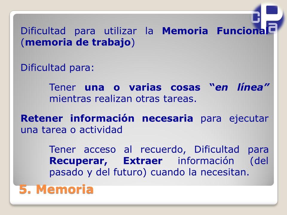 Dificultad para utilizar la Memoria Funcional (memoria de trabajo) Dificultad para: Tener una o varias cosas en línea mientras realizan otras tareas. Retener información necesaria para ejecutar una tarea o actividad Tener acceso al recuerdo, Dificultad para Recuperar, Extraer información (del pasado y del futuro) cuando la necesitan.