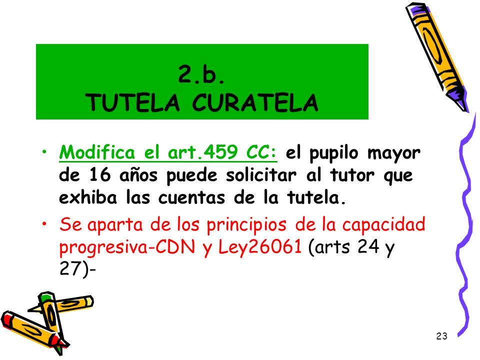 2.b. TUTELA CURATELA Modifica el art.459 CC: el pupilo mayor de 16 años puede solicitar al tutor que exhiba las cuentas de la tutela.