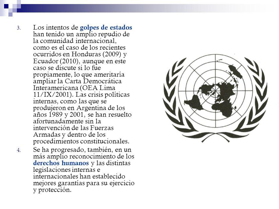 Los intentos de golpes de estados han tenido un amplio repudio de la comunidad internacional, como es el caso de los recientes ocurridos en Honduras (2009) y Ecuador (2010), aunque en este caso se discute si lo fue propiamente, lo que ameritaría ampliar la Carta Democrática Interamericana (OEA Lima 11/IX/2001). Las crisis políticas internas, como las que se produjeron en Argentina de los años 1989 y 2001, se han resuelto afortunadamente sin la intervención de las Fuerzas Armadas y dentro de los procedimientos constitucionales.