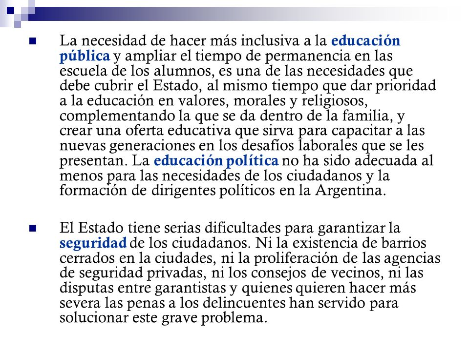 La necesidad de hacer más inclusiva a la educación pública y ampliar el tiempo de permanencia en las escuela de los alumnos, es una de las necesidades que debe cubrir el Estado, al mismo tiempo que dar prioridad a la educación en valores, morales y religiosos, complementando la que se da dentro de la familia, y crear una oferta educativa que sirva para capacitar a las nuevas generaciones en los desafíos laborales que se les presentan. La educación política no ha sido adecuada al menos para las necesidades de los ciudadanos y la formación de dirigentes políticos en la Argentina.