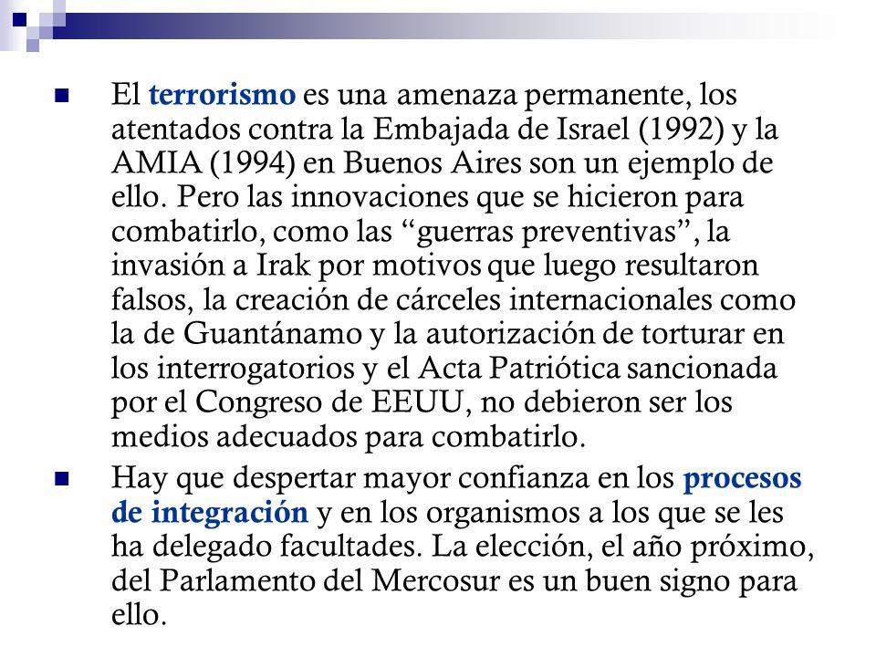 El terrorismo es una amenaza permanente, los atentados contra la Embajada de Israel (1992) y la AMIA (1994) en Buenos Aires son un ejemplo de ello. Pero las innovaciones que se hicieron para combatirlo, como las guerras preventivas , la invasión a Irak por motivos que luego resultaron falsos, la creación de cárceles internacionales como la de Guantánamo y la autorización de torturar en los interrogatorios y el Acta Patriótica sancionada por el Congreso de EEUU, no debieron ser los medios adecuados para combatirlo.