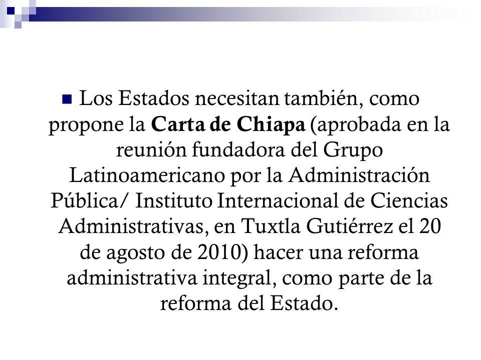 Los Estados necesitan también, como propone la Carta de Chiapa (aprobada en la reunión fundadora del Grupo Latinoamericano por la Administración Pública/ Instituto Internacional de Ciencias Administrativas, en Tuxtla Gutiérrez el 20 de agosto de 2010) hacer una reforma administrativa integral, como parte de la reforma del Estado.