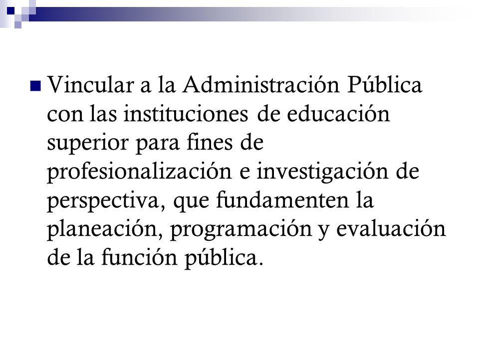 Vincular a la Administración Pública con las instituciones de educación superior para fines de profesionalización e investigación de perspectiva, que fundamenten la planeación, programación y evaluación de la función pública.