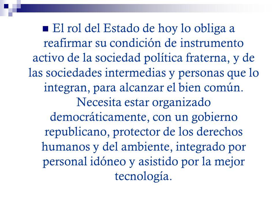 El rol del Estado de hoy lo obliga a reafirmar su condición de instrumento activo de la sociedad política fraterna, y de las sociedades intermedias y personas que lo integran, para alcanzar el bien común.