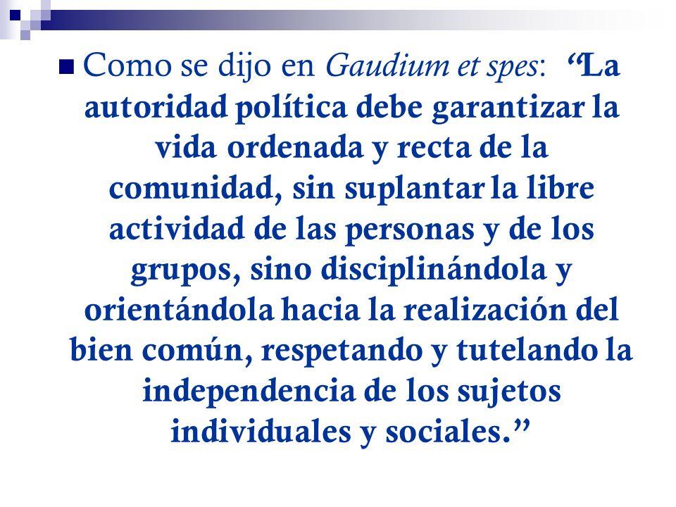 Como se dijo en Gaudium et spes: La autoridad política debe garantizar la vida ordenada y recta de la comunidad, sin suplantar la libre actividad de las personas y de los grupos, sino disciplinándola y orientándola hacia la realización del bien común, respetando y tutelando la independencia de los sujetos individuales y sociales.