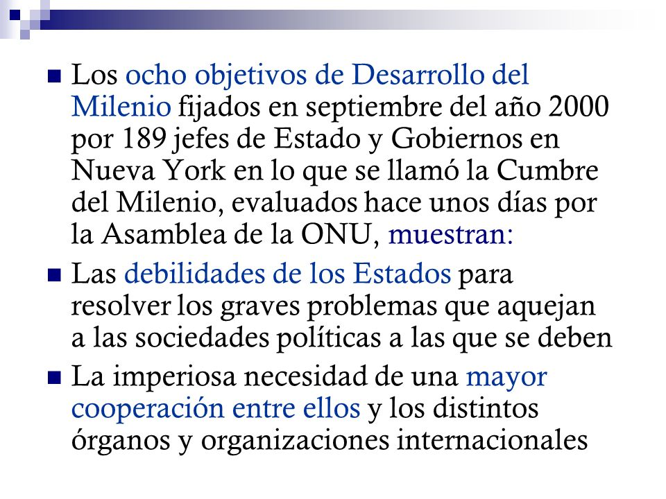 Los ocho objetivos de Desarrollo del Milenio fijados en septiembre del año 2000 por 189 jefes de Estado y Gobiernos en Nueva York en lo que se llamó la Cumbre del Milenio, evaluados hace unos días por la Asamblea de la ONU, muestran: