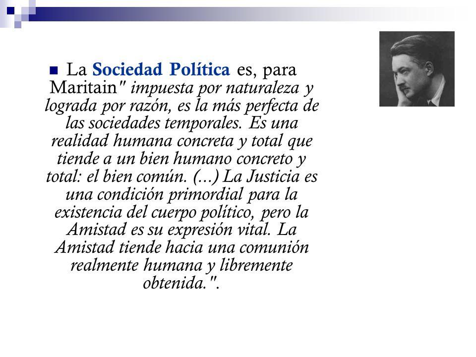 La Sociedad Política es, para Maritain impuesta por naturaleza y lograda por razón, es la más perfecta de las sociedades temporales.