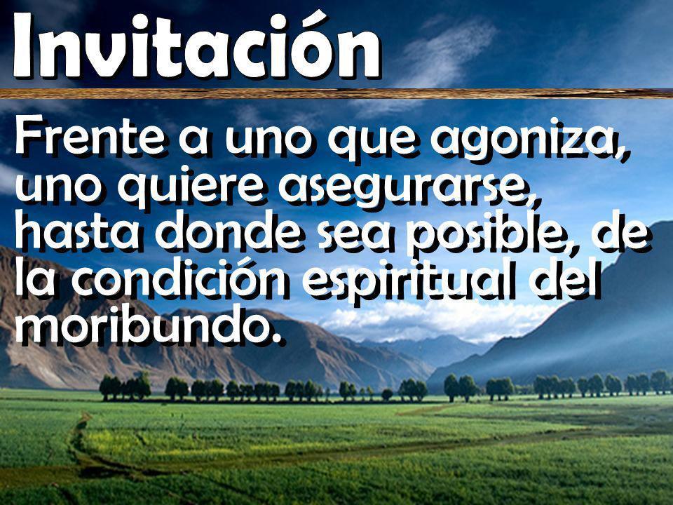 Invitación Frente a uno que agoniza, uno quiere asegurarse, hasta donde sea posible, de la condición espiritual del moribundo.