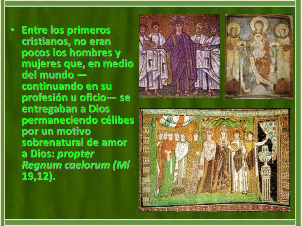 Entre los primeros cristianos, no eran pocos los hombres y mujeres que, en medio del mundo —continuando en su profesión u oficio— se entregaban a Dios permaneciendo célibes por un motivo sobrenatural de amor a Dios: propter Regnum caelorum (Mí 19,12).