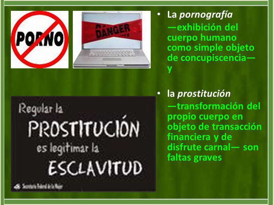 La pornografía —exhibición del cuerpo humano como simple objeto de concupiscencia— y. la prostitución.