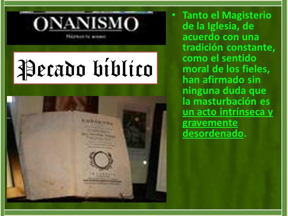 Tanto el Magisterio de la Iglesia, de acuerdo con una tradición constante, como el sentido moral de los fieles, han afirmado sin ninguna duda que la masturbación es un acto intrínseca y gravemente desordenado.
