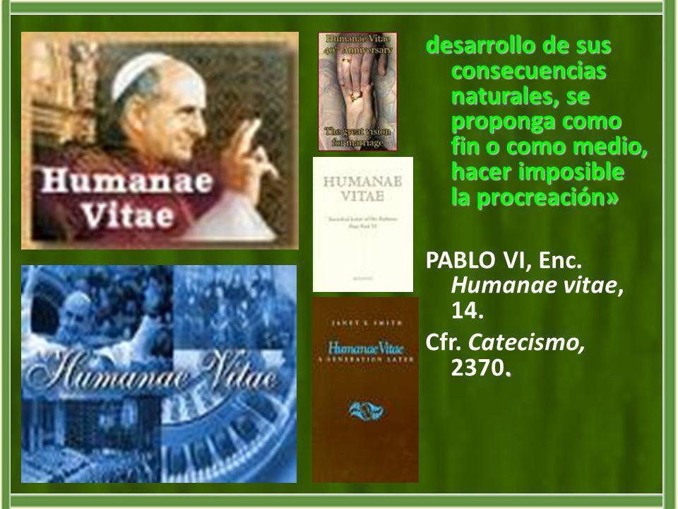 desarrollo de sus consecuencias naturales, se proponga como fin o como medio, hacer imposible la procreación» PABLO VI, Enc.