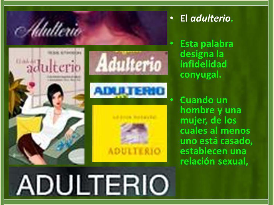 El adulterio.Esta palabra designa la infidelidad conyugal.