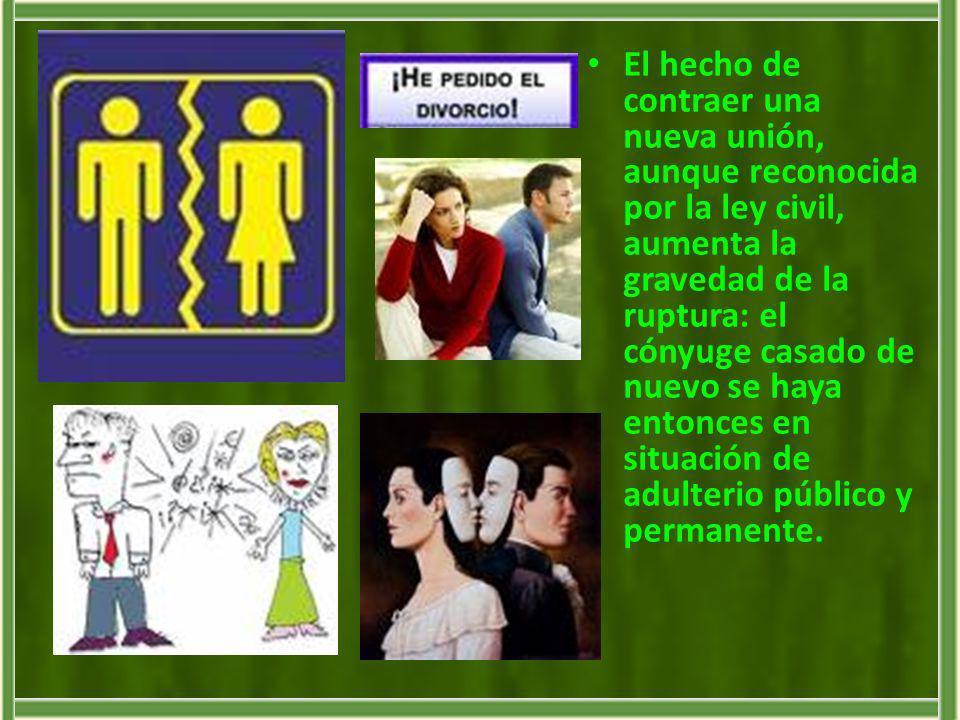 El hecho de contraer una nueva unión, aunque reconocida por la ley civil, aumenta la gravedad de la ruptura: el cónyuge casado de nuevo se haya entonces en situación de adulterio público y permanente.