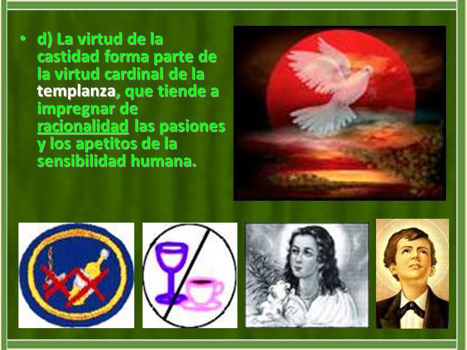 d) La virtud de la castidad forma parte de la virtud cardinal de la templanza, que tiende a impregnar de racionalidad las pasiones y los apetitos de la sensibilidad humana.