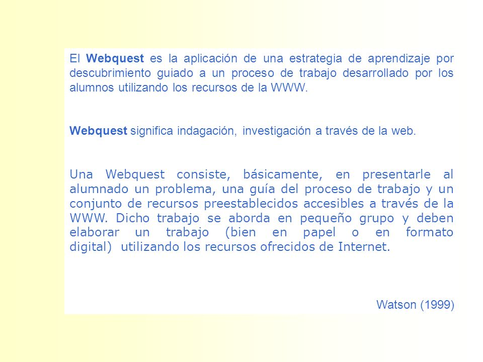 El Webquest es la aplicación de una estrategia de aprendizaje por descubrimiento guiado a un proceso de trabajo desarrollado por los alumnos utilizando los recursos de la WWW.