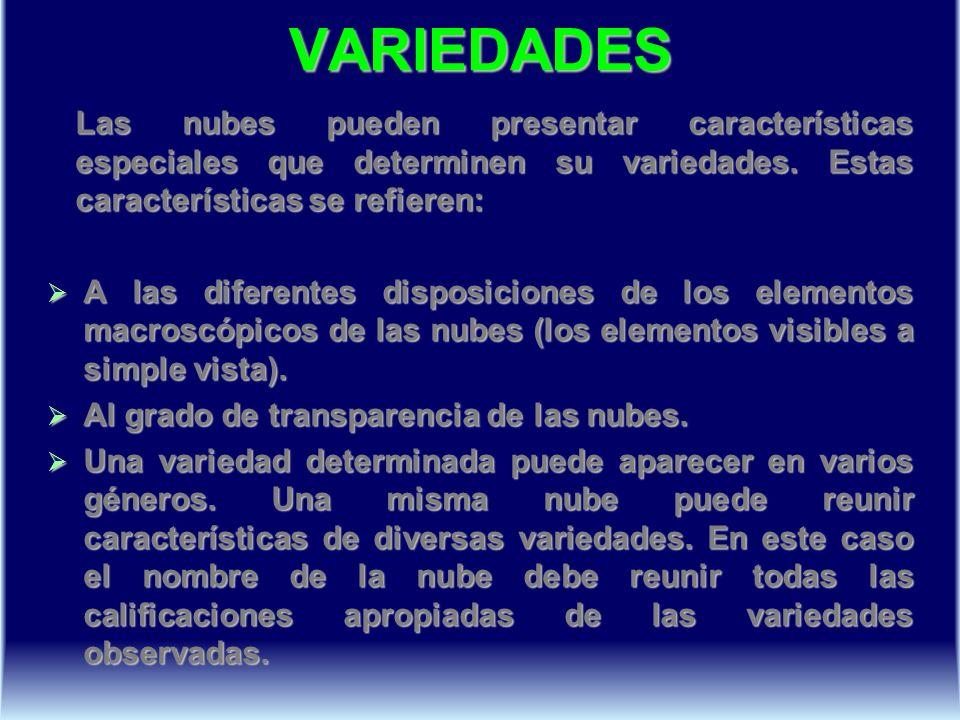VARIEDADES Las nubes pueden presentar características especiales que determinen su variedades. Estas características se refieren: