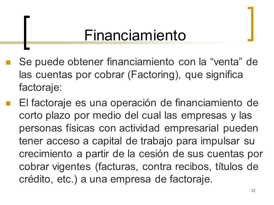 Financiamiento Se puede obtener financiamiento con la venta de las cuentas por cobrar (Factoring), que significa factoraje: