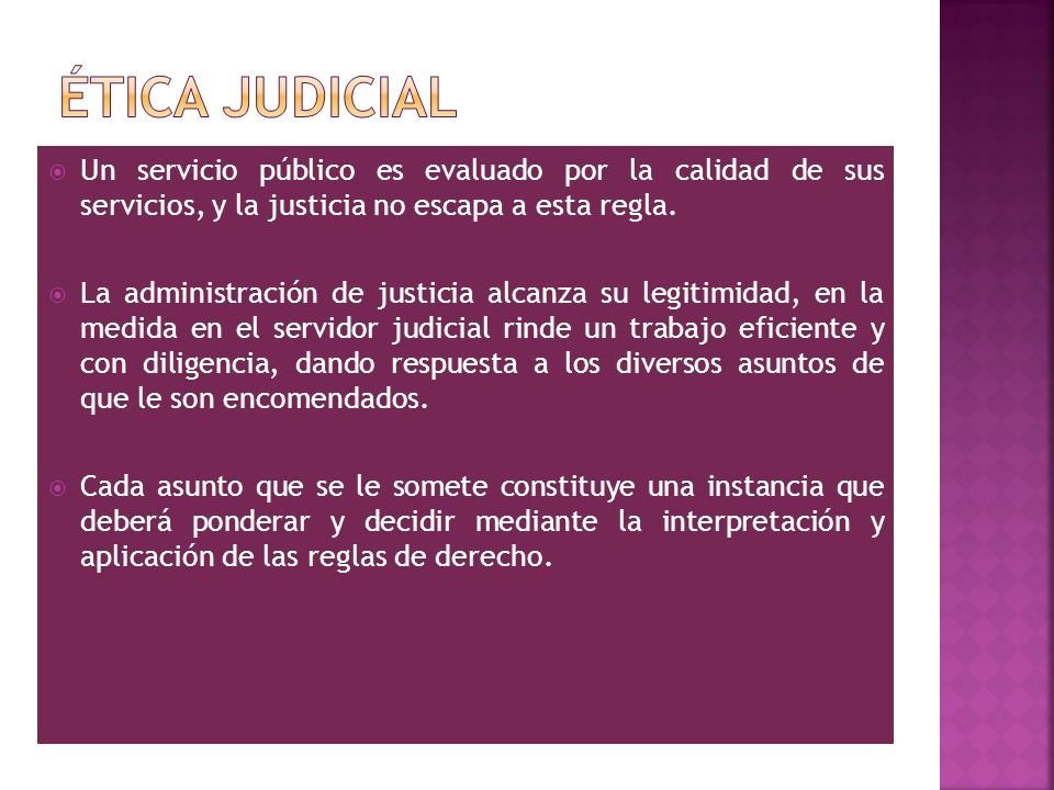 Ética judicial Un servicio público es evaluado por la calidad de sus servicios, y la justicia no escapa a esta regla.