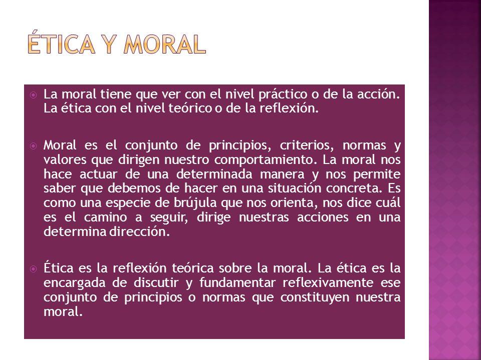 Ética y moral La moral tiene que ver con el nivel práctico o de la acción. La ética con el nivel teórico o de la reflexión.
