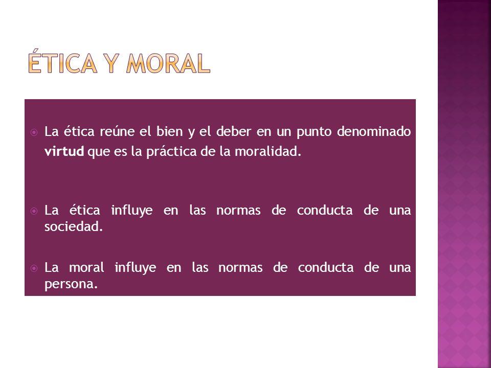 Ética y moral La ética reúne el bien y el deber en un punto denominado virtud que es la práctica de la moralidad.