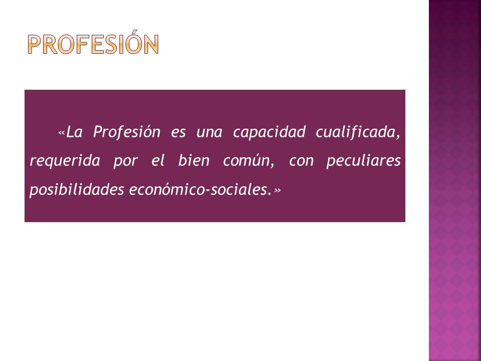 PROFESIÓN «La Profesión es una capacidad cualificada, requerida por el bien común, con peculiares posibilidades económico-sociales.»