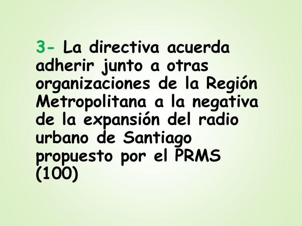 3- La directiva acuerda adherir junto a otras organizaciones de la Región Metropolitana a la negativa de la expansión del radio urbano de Santiago propuesto por el PRMS (100)