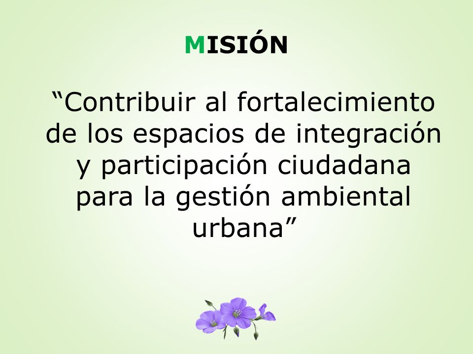 MISIÓN Contribuir al fortalecimiento de los espacios de integración y participación ciudadana para la gestión ambiental urbana