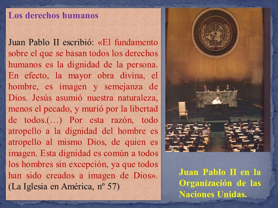 Los derechos humanos Juan Pablo II escribió: «El fundamento sobre el que se basan todos los derechos humanos es la dignidad de la persona. En efecto, la mayor obra divina, el hombre, es imagen y semejanza de Dios. Jesús asumió nuestra naturaleza, menos el pecado, y murió por la libertad de todos.(…) Por esta razón, todo atropello a la dignidad del hombre es atropello al mismo Dios, de quien es imagen. Esta dignidad es común a todos los hombres sin excepción, ya que todos han sido creados a imagen de Dios». (La Iglesia en América, nº 57)