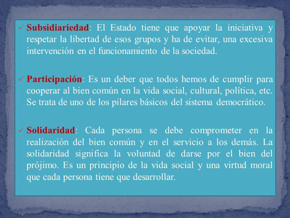 Subsidiariedad: El Estado tiene que apoyar la iniciativa y respetar la libertad de esos grupos y ha de evitar, una excesiva intervención en el funcionamiento de la sociedad.
