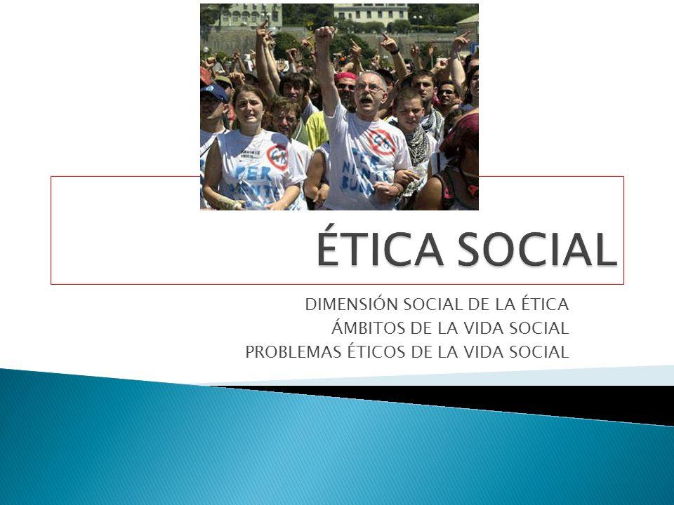 ÉTICA SOCIAL DIMENSIÓN SOCIAL DE LA ÉTICA ÁMBITOS DE LA VIDA SOCIAL