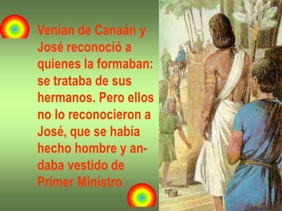 Venían de Canaán y José reconoció a. quienes la formaban: se trataba de sus. hermanos. Pero ellos.