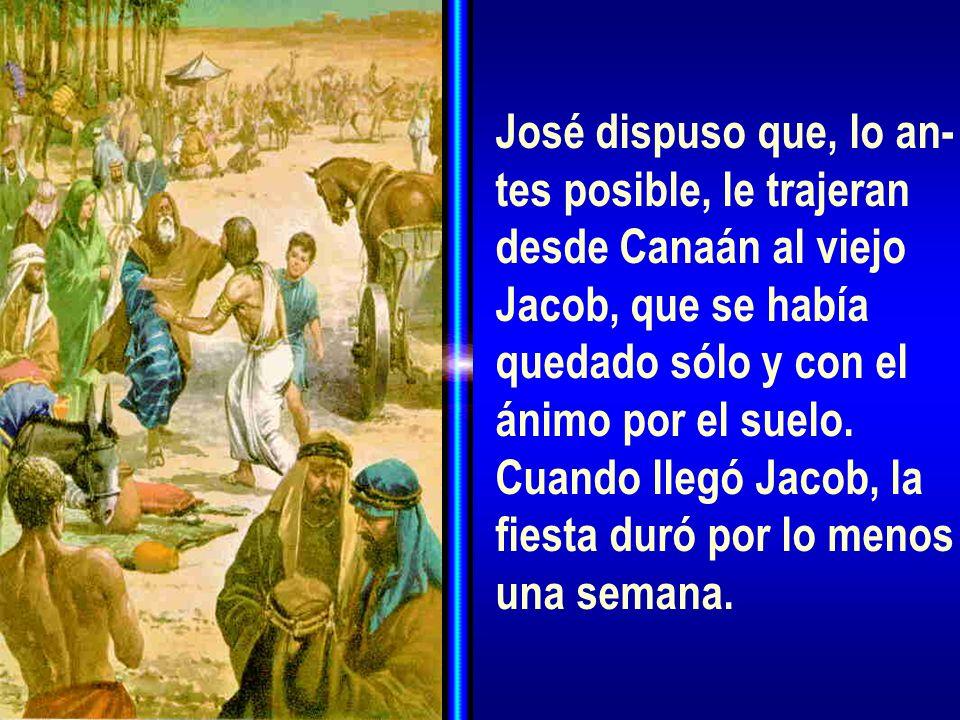 José dispuso que, lo an-tes posible, le trajeran. desde Canaán al viejo. Jacob, que se había. quedado sólo y con el.