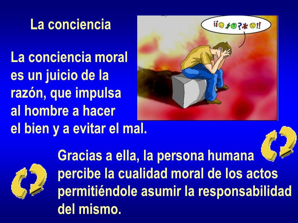 La conciencia La conciencia moral. es un juicio de la. razón, que impulsa. al hombre a hacer. el bien y a evitar el mal.