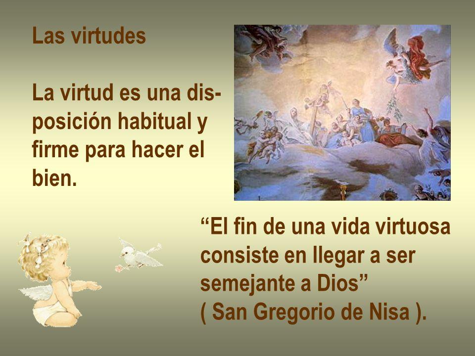 Las virtudes La virtud es una dis- posición habitual y. firme para hacer el. bien. El fin de una vida virtuosa.