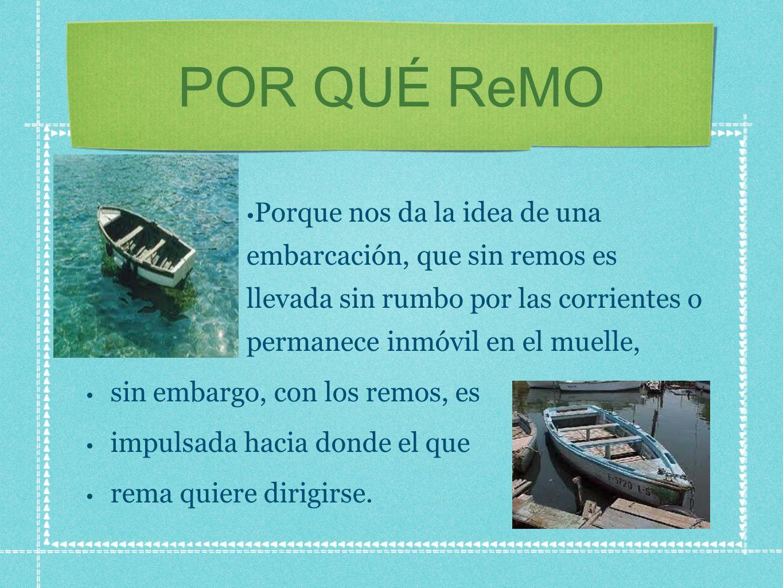 POR QUÉ ReMO Porque nos da la idea de una embarcación, que sin remos es llevada sin rumbo por las corrientes o permanece inmóvil en el muelle,