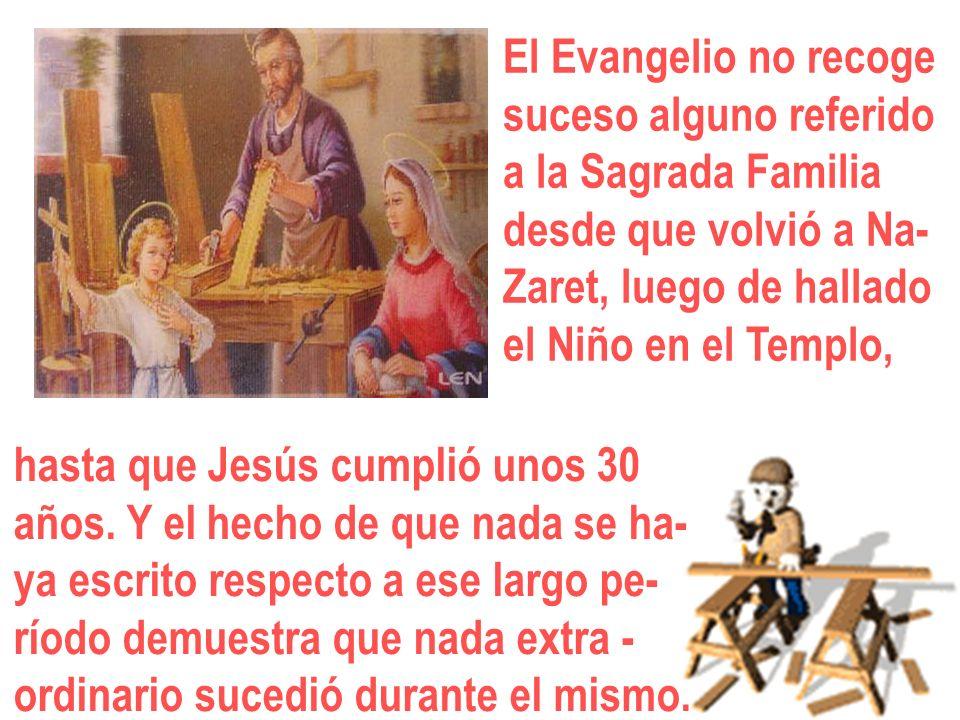 El Evangelio no recogesuceso alguno referido. a la Sagrada Familia. desde que volvió a Na- Zaret, luego de hallado.