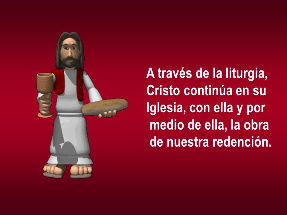 A través de la liturgia,Cristo continúa en su.Iglesia, con ella y por.