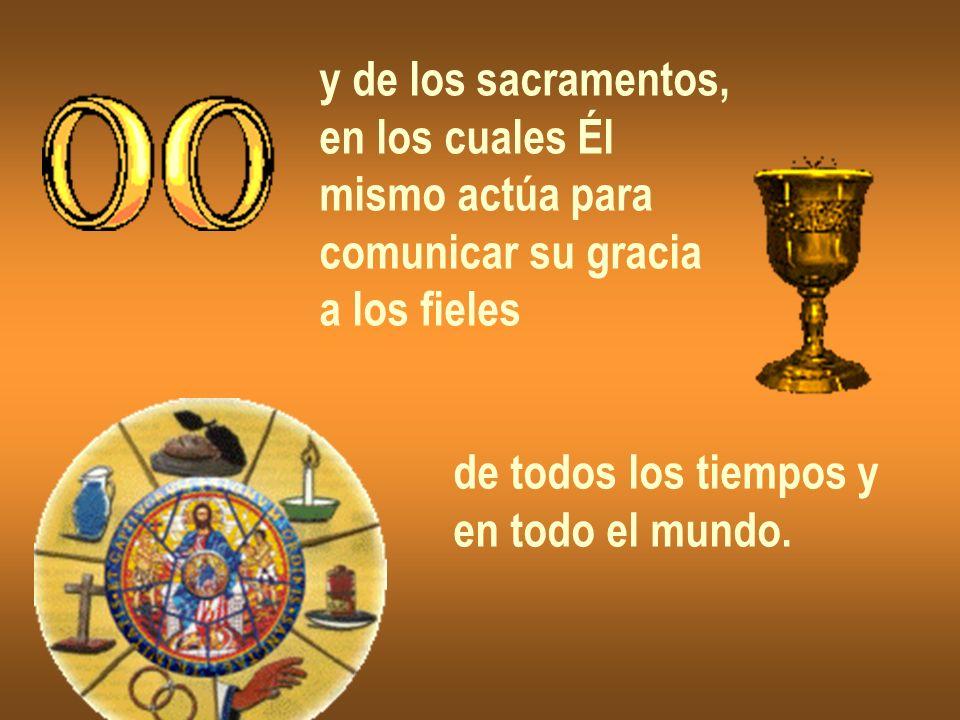 y de los sacramentos,en los cuales Él. mismo actúa para. comunicar su gracia. a los fieles. de todos los tiempos y.